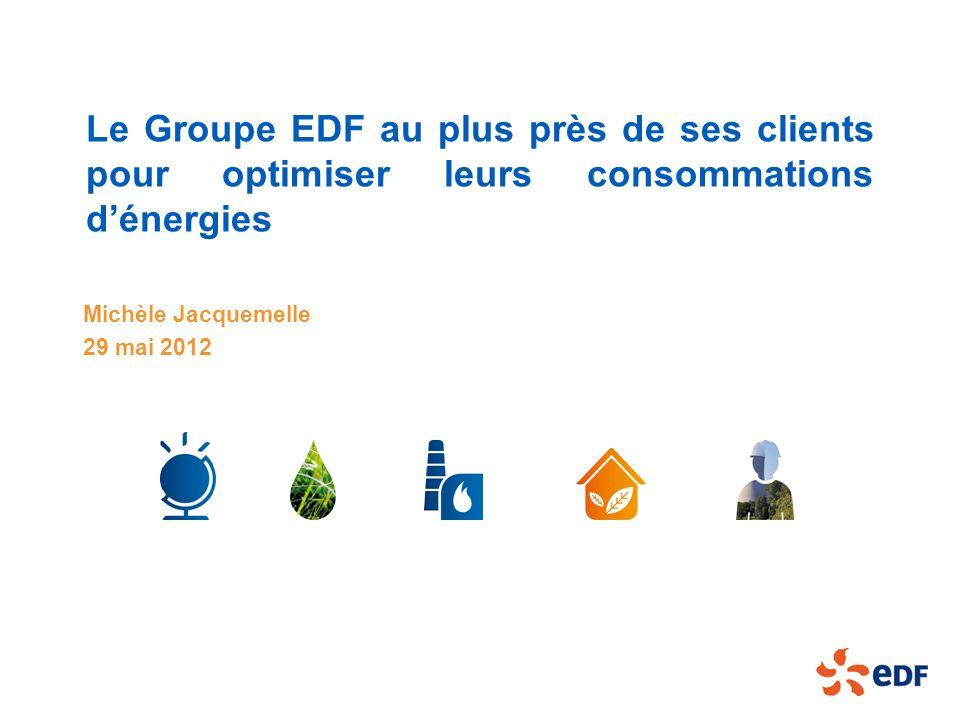 Le Groupe EDF au plus près de ses clients pour optimiser leurs consommations dénergies Michèle Jacquemelle 29 mai 2012