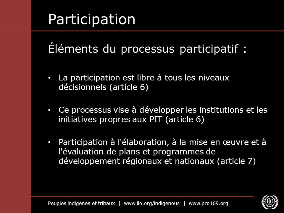 Peuples indigènes et tribaux | www.ilo.org/indigenous | www.pro169.org Participation Éléments du processus participatif : La participation est libre à