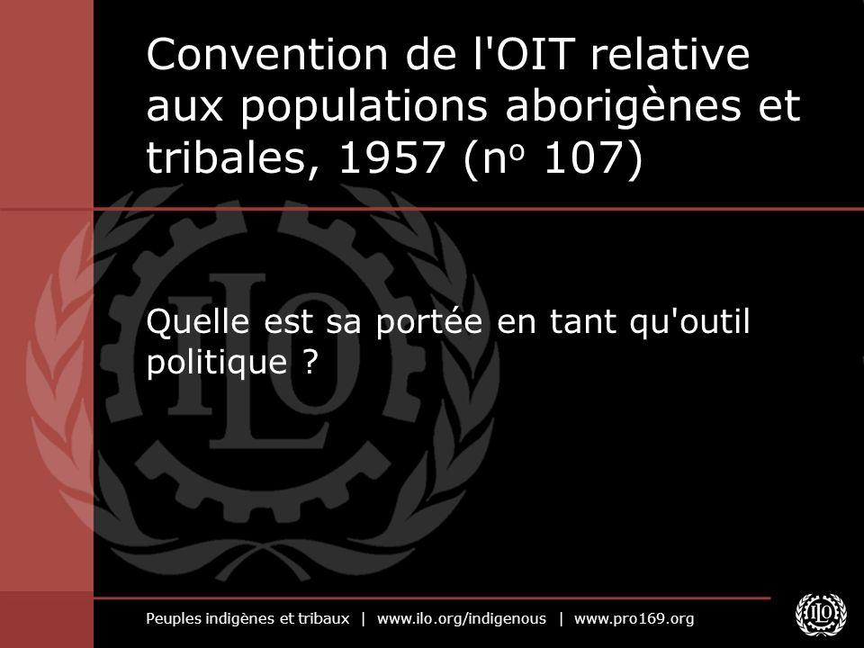 Peuples indigènes et tribaux | www.ilo.org/indigenous | www.pro169.org Contexte Première convention internationale sur ce sujet Adoptée en 1957 par l OIT avec le soutien du système de l ONU Destinée à résoudre les « problèmes sociaux des populations aborigènes et tribales dans les pays indépendants » Ratifiée par 27 pays (toujours en vigueur pour 18 d entre eux, dont le Bangladesh, l Inde et le Pakistan) Offre de solides protections (droits de l homme et à la terre), mais est porteuse d une vision intégrationniste Révisée par la convention n o 169 de 1989