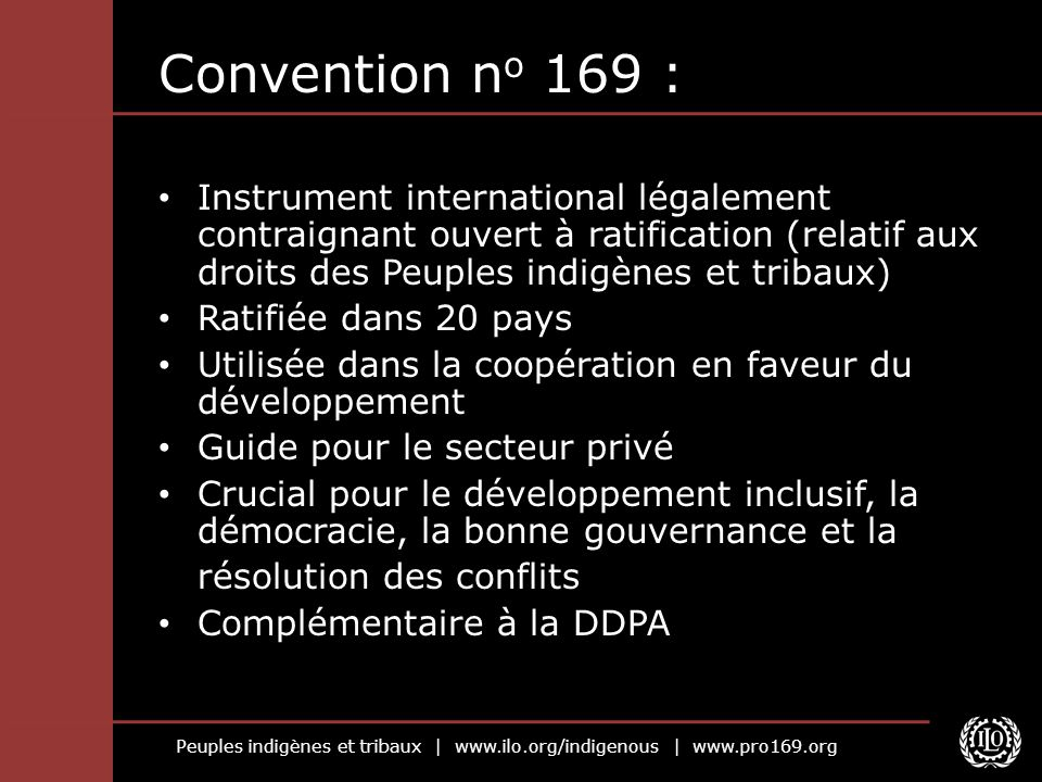 Peuples indigènes et tribaux | www.ilo.org/indigenous | www.pro169.org Convention n o 169 : Instrument international légalement contraignant ouvert à