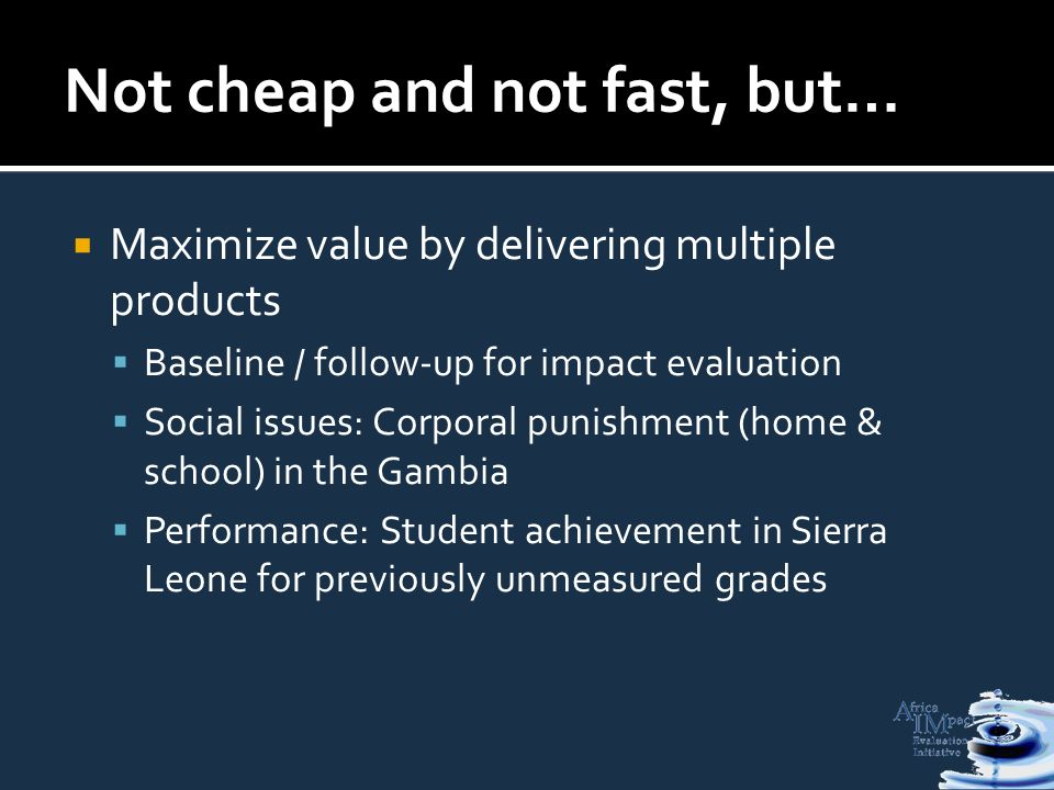 Not cheap and not fast, but… Maximize value by delivering multiple products Baseline / follow-up for impact evaluation Social issues: Corporal punishment (home & school) in the Gambia Performance: Student achievement in Sierra Leone for previously unmeasured grades