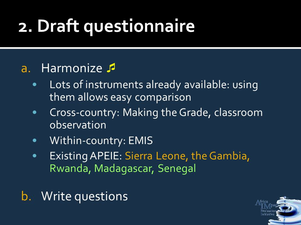 2. Draft questionnaire a.Harmonize Lots of instruments already available: using them allows easy comparison Cross-country: Making the Grade, classroom