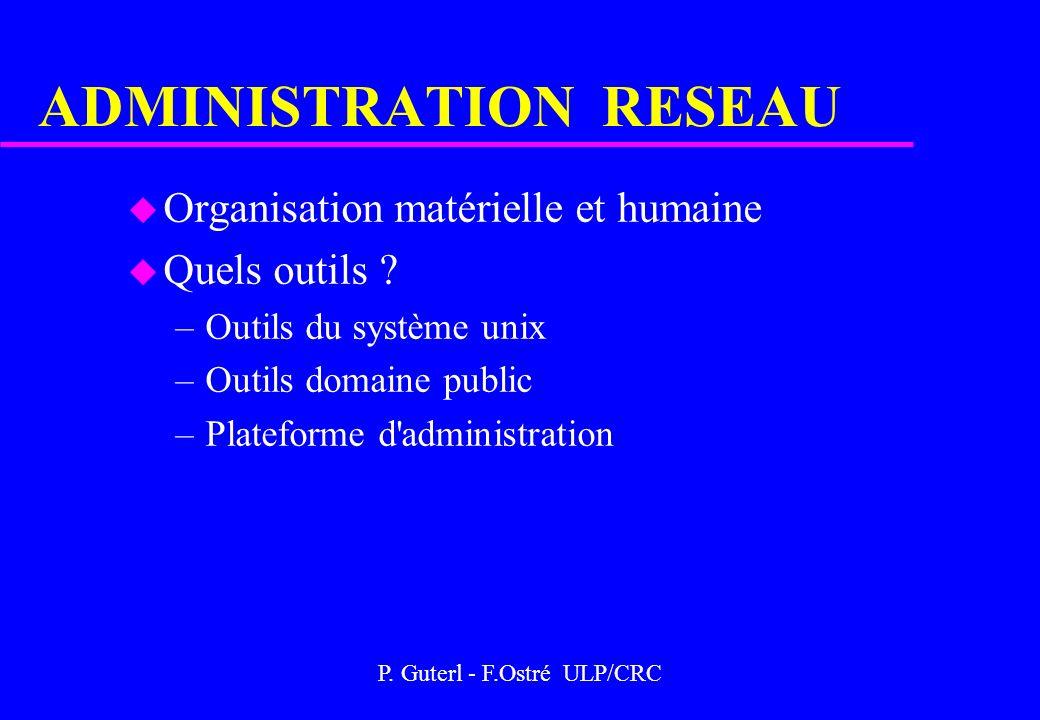 P. Guterl - F.Ostré ULP/CRC ADMINISTRATION RESEAU u Organisation matérielle et humaine u Quels outils ? –Outils du système unix –Outils domaine public