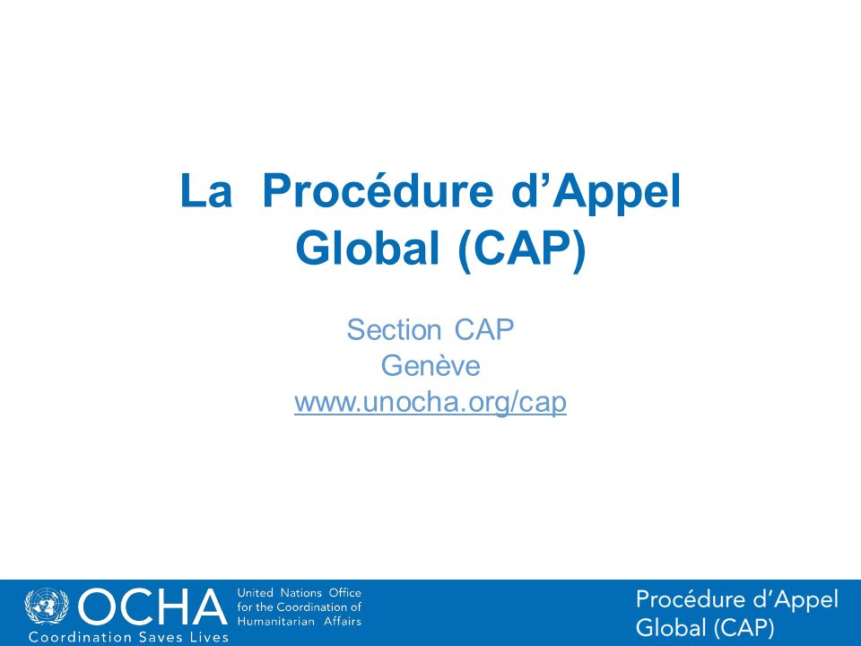 1Office for the Coordination of Humanitarian Affairs (OCHA) CAP (Consolidated Appeal Process) Section La Procédure dAppel Global (CAP) Section CAP Gen