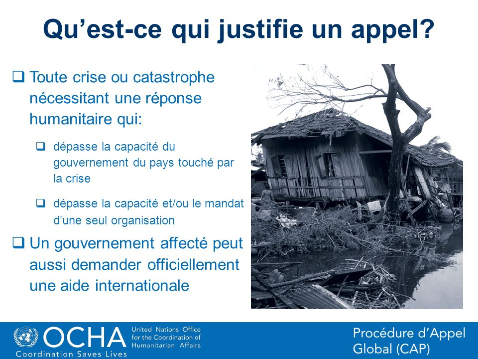 12Office for the Coordination of Humanitarian Affairs (OCHA) CAP (Consolidated Appeal Process) Section Quest-ce qui justifie un appel? Toute crise ou