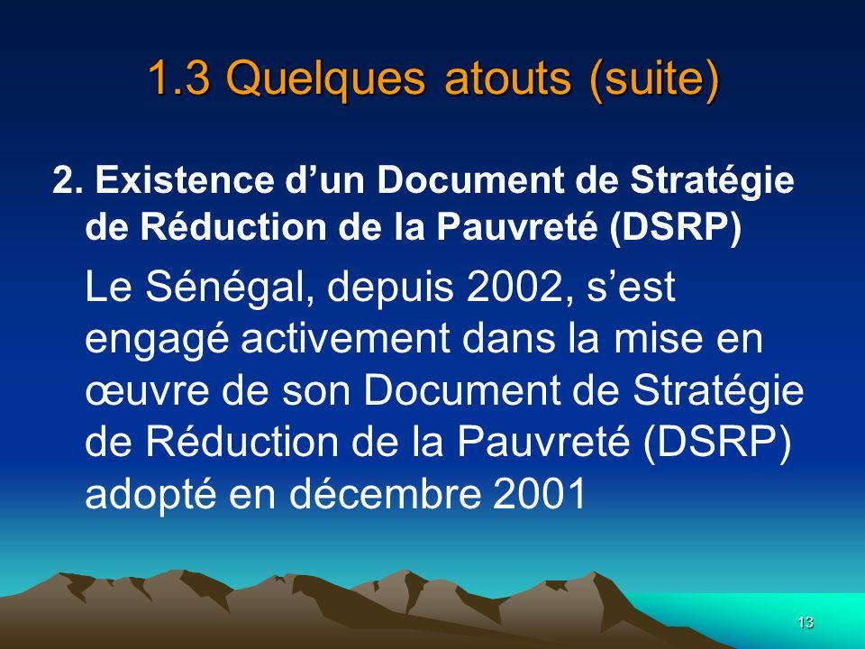 13 1.3 Quelques atouts (suite) 2. Existence dun Document de Stratégie de Réduction de la Pauvreté (DSRP) Le Sénégal, depuis 2002, sest engagé activeme