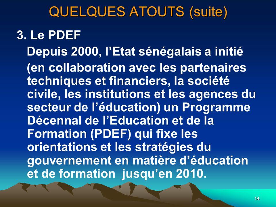 14 QUELQUES ATOUTS (suite) 3. Le PDEF Depuis 2000, lEtat sénégalais a initié (en collaboration avec les partenaires techniques et financiers, la socié
