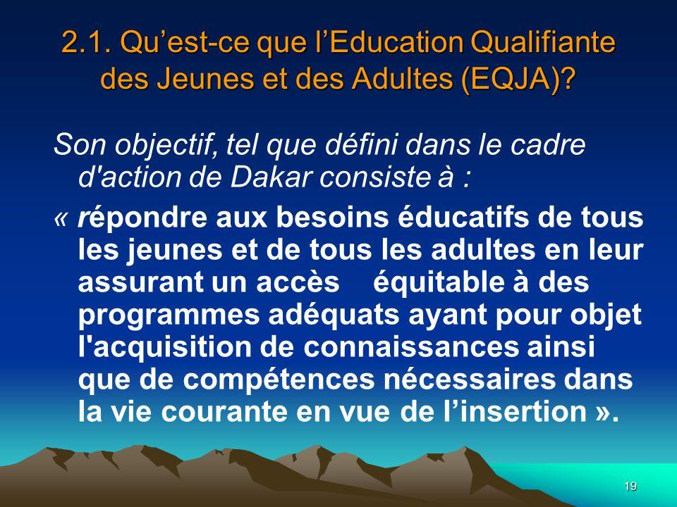 19 2.1. Quest-ce que lEducation Qualifiante des Jeunes et des Adultes (EQJA)? Son objectif, tel que défini dans le cadre d'action de Dakar consiste à