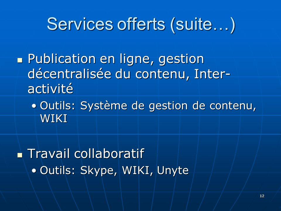 12 Services offerts (suite…) Publication en ligne, gestion décentralisée du contenu, Inter- activité Publication en ligne, gestion décentralisée du contenu, Inter- activité Outils: Système de gestion de contenu, WIKIOutils: Système de gestion de contenu, WIKI Travail collaboratif Travail collaboratif Outils: Skype, WIKI, UnyteOutils: Skype, WIKI, Unyte