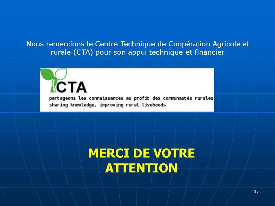 15 MERCI DE VOTRE ATTENTION Nous remercions le Centre Technique de Coopération Agricole et rurale (CTA) pour son appui technique et financier