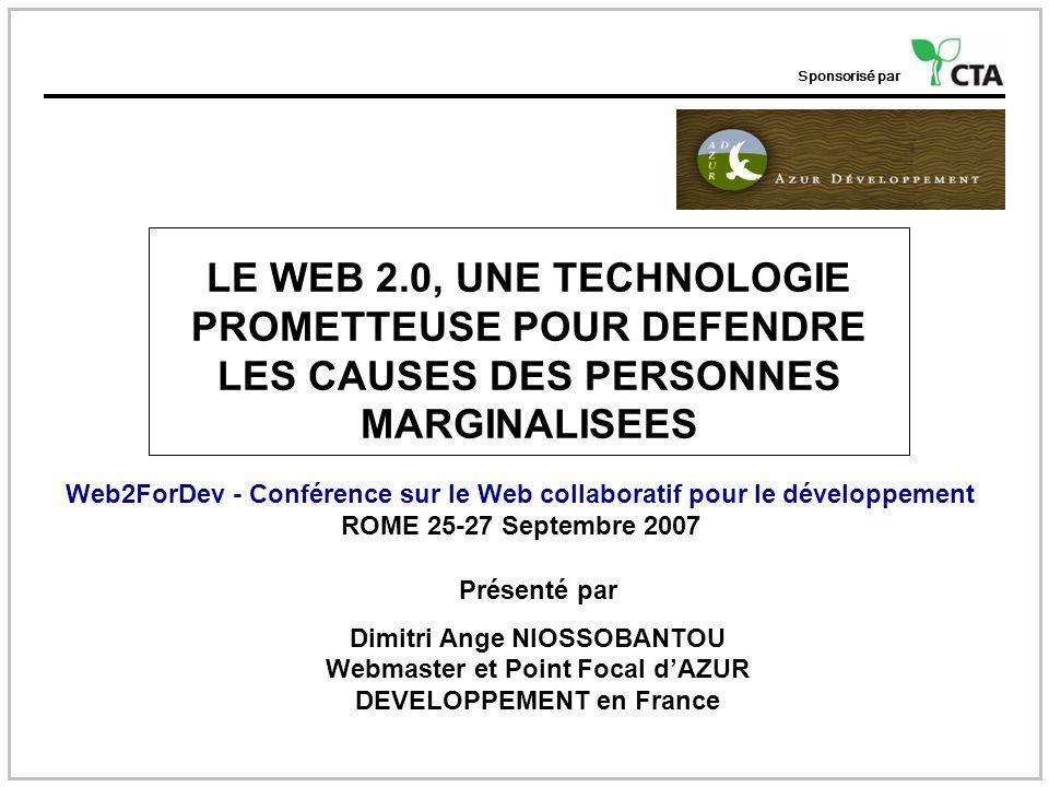 Sponsorisé par LE WEB 2.0, UNE TECHNOLOGIE PROMETTEUSE POUR DEFENDRE LES CAUSES DES PERSONNES MARGINALISEES Web2ForDev - Conférence sur le Web collaboratif pour le développement ROME 25-27 Septembre 2007 Présenté par Dimitri Ange NIOSSOBANTOU Webmaster et Point Focal dAZUR DEVELOPPEMENT en France