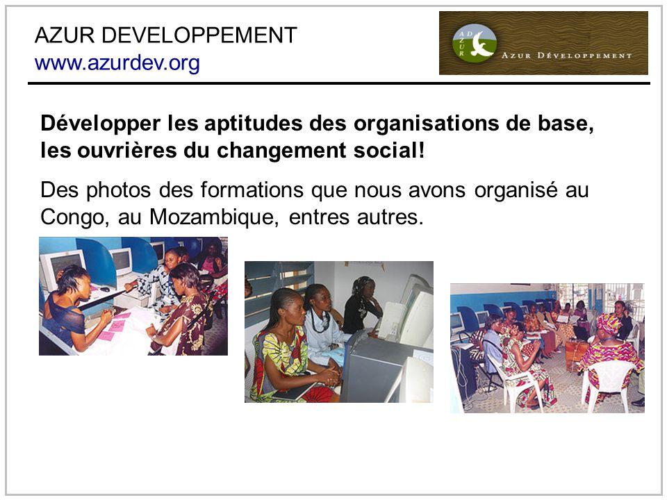 AZUR DEVELOPPEMENT www.azurdev.org Développer les aptitudes des organisations de base, les ouvrières du changement social.