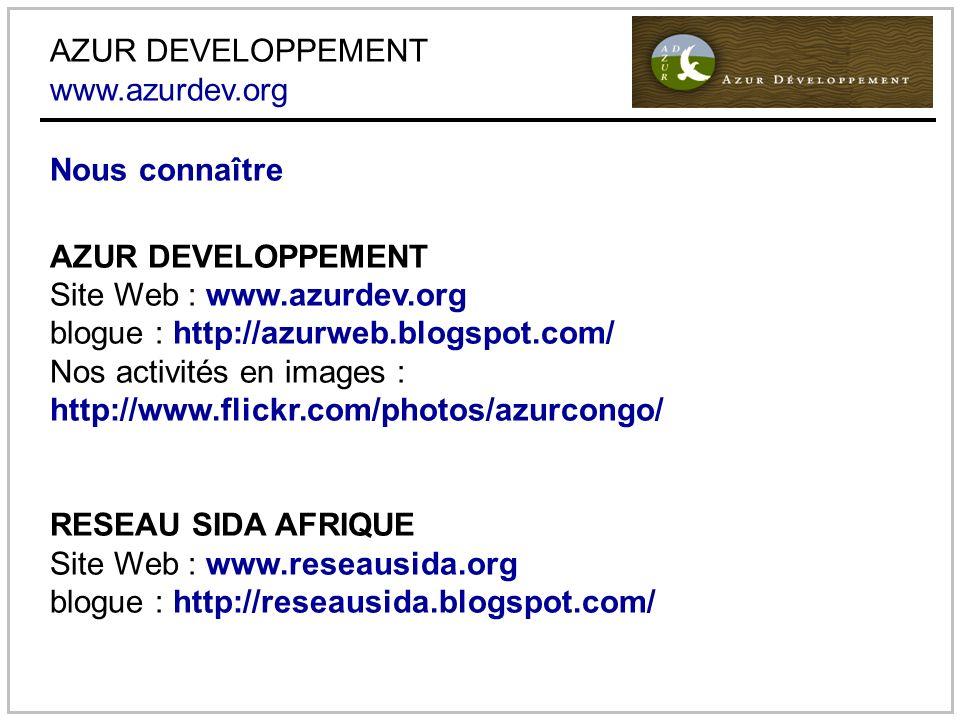 AZUR DEVELOPPEMENT www.azurdev.org Nous connaître AZUR DEVELOPPEMENT Site Web : www.azurdev.org blogue : http://azurweb.blogspot.com/ Nos activités en images : http://www.flickr.com/photos/azurcongo/ RESEAU SIDA AFRIQUE Site Web : www.reseausida.org blogue : http://reseausida.blogspot.com/