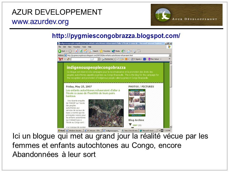 AZUR DEVELOPPEMENT www.azurdev.org Ici un blogue qui met au grand jour la réalité vécue par les femmes et enfants autochtones au Congo, encore Abandonnées à leur sort http://pygmiescongobrazza.blogspot.com/