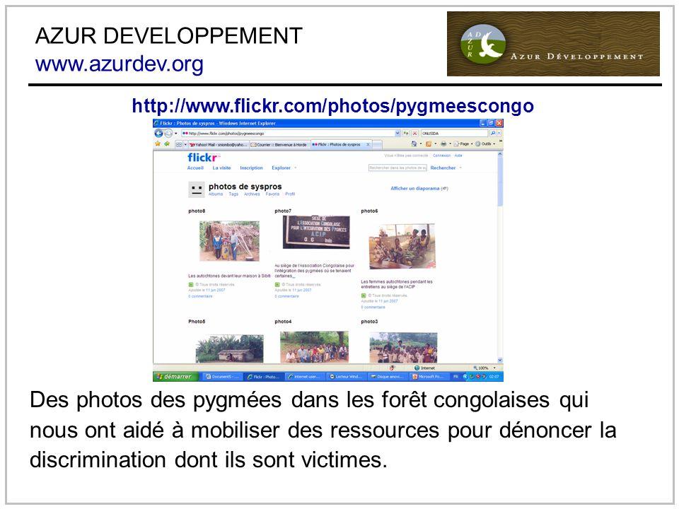 AZUR DEVELOPPEMENT www.azurdev.org Des photos des pygmées dans les forêt congolaises qui nous ont aidé à mobiliser des ressources pour dénoncer la discrimination dont ils sont victimes.