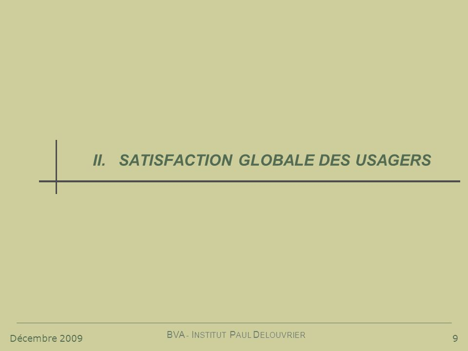 Décembre 2009 BVA - I NSTITUT P AUL D ELOUVRIER 9 II.SATISFACTION GLOBALE DES USAGERS