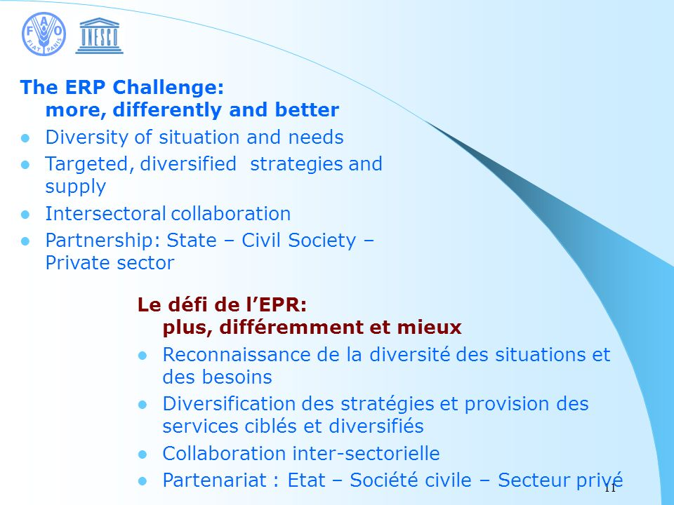 11 The ERP Challenge: more, differently and better Diversity of situation and needs Targeted, diversified strategies and supply Intersectoral collaboration Partnership: State – Civil Society – Private sector Le défi de lEPR: plus, différemment et mieux Reconnaissance de la diversité des situations et des besoins Diversification des stratégies et provision des services ciblés et diversifiés Collaboration inter-sectorielle Partenariat : Etat – Société civile – Secteur privé