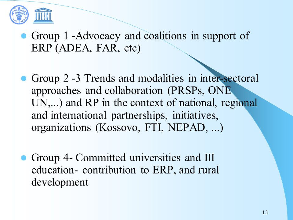 13 Group 1 -Advocacy and coalitions in support of ERP (ADEA, FAR, etc) Group 2 -3 Trends and modalities in inter-sectoral approaches and collaboration (PRSPs, ONE UN,...) and RP in the context of national, regional and international partnerships, initiatives, organizations (Kossovo, FTI, NEPAD,...) Group 4- Committed universities and III education- contribution to ERP, and rural development