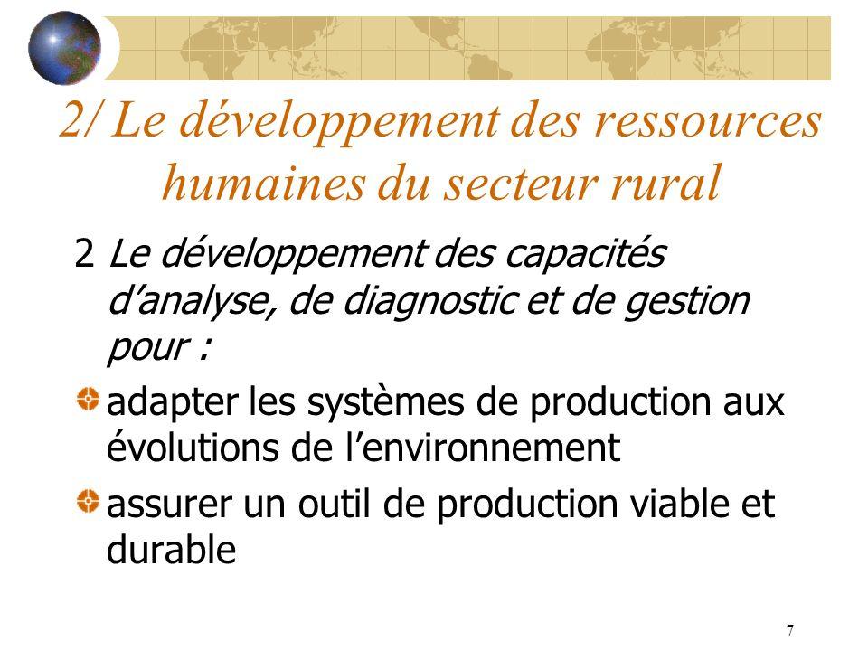 7 2 Le développement des capacités danalyse, de diagnostic et de gestion pour : adapter les systèmes de production aux évolutions de lenvironnement assurer un outil de production viable et durable 2/ Le développement des ressources humaines du secteur rural