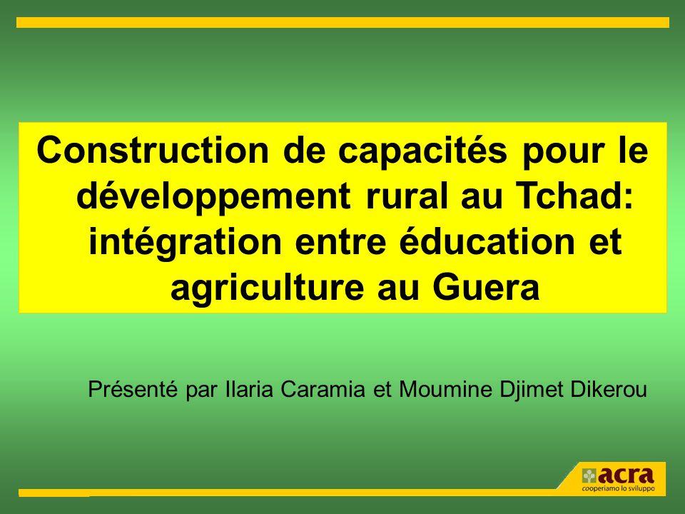 Construction de capacités pour le développement rural au Tchad: intégration entre éducation et agriculture au Guera Présenté par Ilaria Caramia et Moumine Djimet Dikerou
