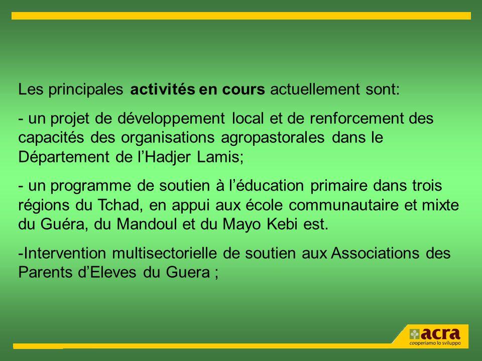 Les principales activités en cours actuellement sont: - un projet de développement local et de renforcement des capacités des organisations agropastorales dans le Département de lHadjer Lamis; - un programme de soutien à léducation primaire dans trois régions du Tchad, en appui aux école communautaire et mixte du Guéra, du Mandoul et du Mayo Kebi est.