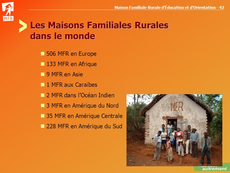 Maison Familiale Rurale dÉducation et dOrientation - 42 Les Maisons Familiales Rurales dans le monde 506 MFR en Europe 133 MFR en Afrique 9 MFR en Asi