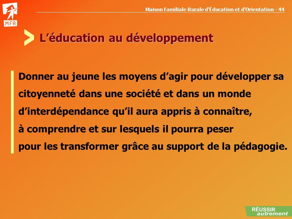 Maison Familiale Rurale dÉducation et dOrientation - 44 Léducation au développement Donner au jeune les moyens dagir pour développer sa citoyenneté da