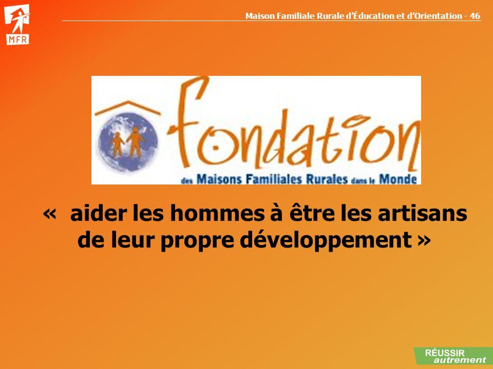 Maison Familiale Rurale dÉducation et dOrientation - 46 La fondation « aider les hommes à être les artisans de leur propre développement »