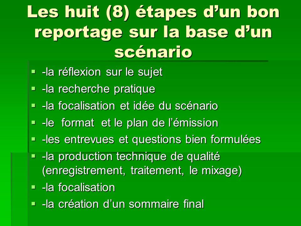 Les huit (8) étapes dun bon reportage sur la base dun scénario -la réflexion sur le sujet -la réflexion sur le sujet -la recherche pratique -la recher