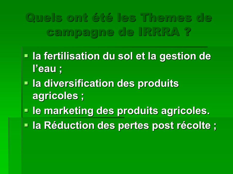 Quels ont été les Themes de campagne de IRRRA ? la fertilisation du sol et la gestion de leau ; la diversification des produits agricoles ; le marketi