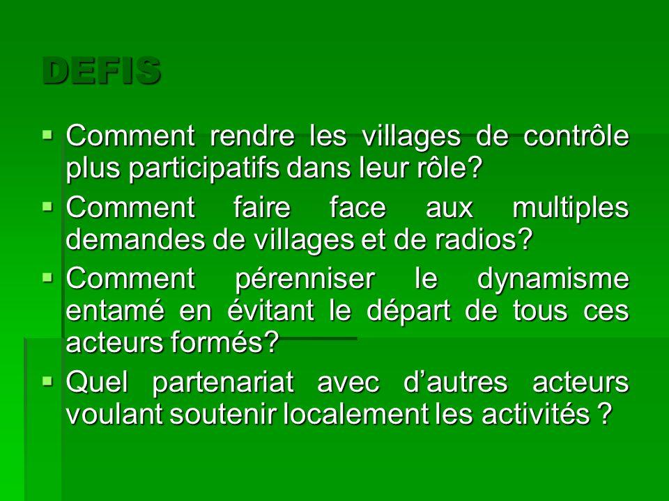 DEFIS Comment rendre les villages de contrôle plus participatifs dans leur rôle? Comment faire face aux multiples demandes de villages et de radios? C