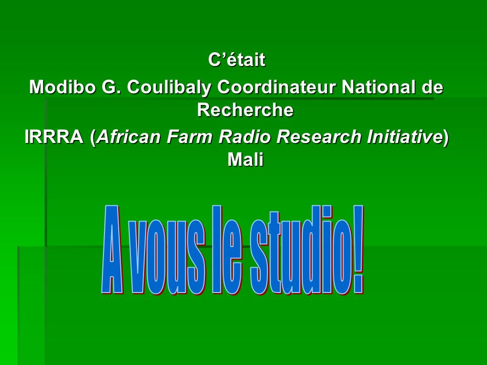 Cétait Modibo G. Coulibaly Coordinateur National de Recherche IRRRA (African Farm Radio Research Initiative) Mali