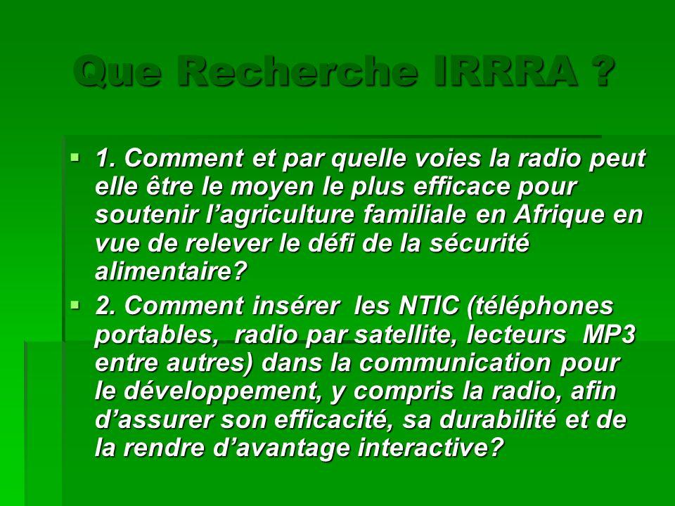 Que Recherche IRRRA ? 1. Comment et par quelle voies la radio peut elle être le moyen le plus efficace pour soutenir lagriculture familiale en Afrique