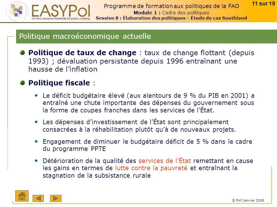 © FAO janvier 2008 11 sur 19 Programme de formation aux politiques de la FAO Module 1 : Cadre des politiques Session 8 : Élaboration des politiques – Étude de cas Southland Politique de taux de change : taux de change flottant (depuis 1993) ; dévaluation persistante depuis 1996 entraînant une hausse de linflation Politique fiscale : Le déficit budgétaire élevé (aux alentours de 9 % du PIB en 2001) a entraîné une chute importante des dépenses du gouvernement sous la forme de coupes franches dans les services de lÉtat.