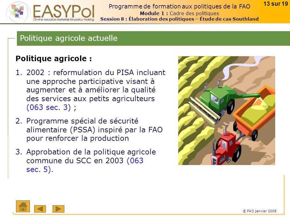 © FAO janvier 2008 13 sur 19 Programme de formation aux politiques de la FAO Module 1 : Cadre des politiques Session 8 : Élaboration des politiques – Étude de cas Southland Politique agricole actuelle Politique agricole : 1.2002 : reformulation du PISA incluant une approche participative visant à augmenter et à améliorer la qualité des services aux petits agriculteurs (063 sec.