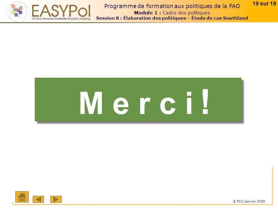 © FAO janvier 2008 19 sur 19 Programme de formation aux politiques de la FAO Module 1 : Cadre des politiques Session 8 : Élaboration des politiques –