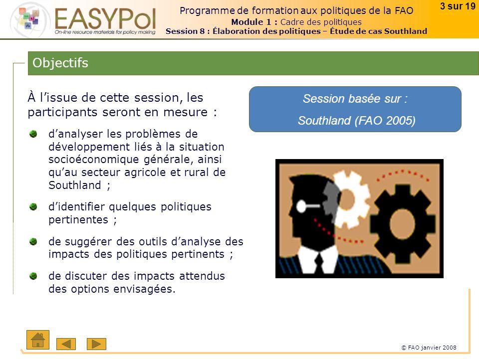 © FAO janvier 2008 3 sur 19 Programme de formation aux politiques de la FAO Module 1 : Cadre des politiques Session 8 : Élaboration des politiques – Étude de cas Southland Objectifs À lissue de cette session, les participants seront en mesure : Session basée sur : Southland (FAO 2005) danalyser les problèmes de développement liés à la situation socioéconomique générale, ainsi quau secteur agricole et rural de Southland ; didentifier quelques politiques pertinentes ; de suggérer des outils danalyse des impacts des politiques pertinents ; de discuter des impacts attendus des options envisagées.