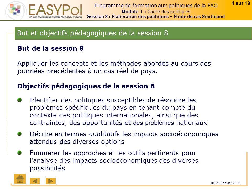 © FAO janvier 2008 4 sur 19 Programme de formation aux politiques de la FAO Module 1 : Cadre des politiques Session 8 : Élaboration des politiques – Étude de cas Southland But de la session 8 Appliquer les concepts et les méthodes abordés au cours des journées précédentes à un cas réel de pays.