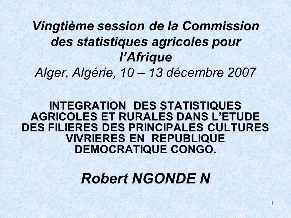 1 Vingtième session de la Commission des statistiques agricoles pour lAfrique Alger, Algérie, 10 – 13 décembre 2007 INTEGRATION DES STATISTIQUES AGRICOLES ET RURALES DANS LETUDE DES FILIERES DES PRINCIPALES CULTURES VIVRIERES EN REPUBLIQUE DEMOCRATIQUE CONGO.