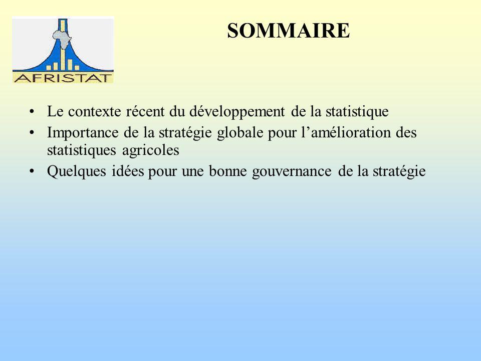 SOMMAIRE Le contexte récent du développement de la statistique Importance de la stratégie globale pour lamélioration des statistiques agricoles Quelques idées pour une bonne gouvernance de la stratégie