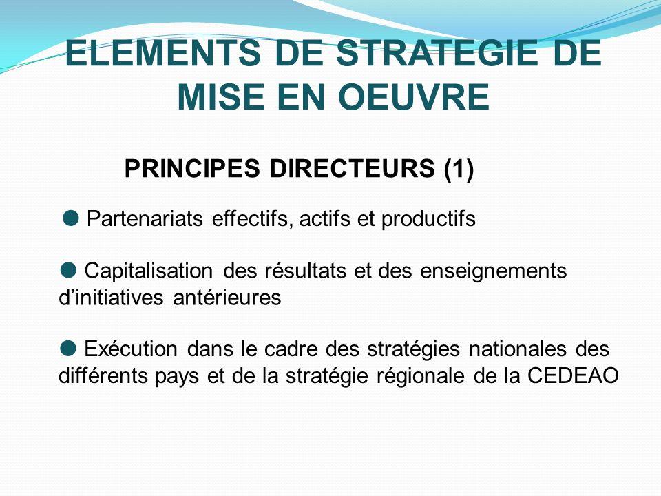 ELEMENTS DE STRATEGIE DE MISE EN OEUVRE PRINCIPES DIRECTEURS (1) Partenariats effectifs, actifs et productifs Capitalisation des résultats et des enseignements dinitiatives antérieures Exécution dans le cadre des stratégies nationales des différents pays et de la stratégie régionale de la CEDEAO