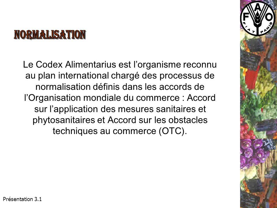 Présentation 3.1 Le Codex Alimentarius est lorganisme reconnu au plan international chargé des processus de normalisation définis dans les accords de lOrganisation mondiale du commerce : Accord sur lapplication des mesures sanitaires et phytosanitaires et Accord sur les obstacles techniques au commerce (OTC).
