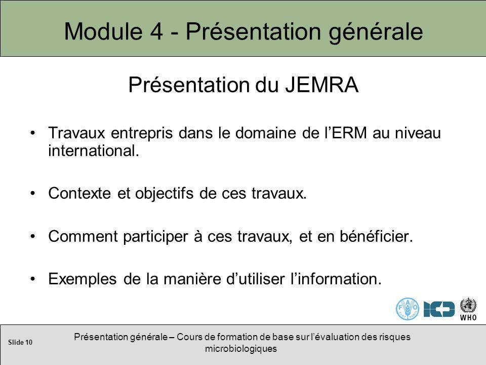 Slide 10 Présentation générale – Cours de formation de base sur lévaluation des risques microbiologiques Module 4 - Présentation générale Présentation du JEMRA Travaux entrepris dans le domaine de lERM au niveau international.
