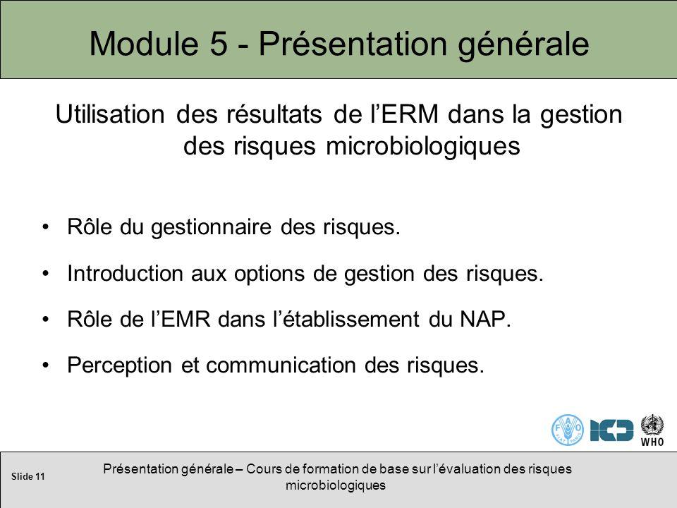 Slide 11 Présentation générale – Cours de formation de base sur lévaluation des risques microbiologiques Module 5 - Présentation générale Utilisation des résultats de lERM dans la gestion des risques microbiologiques Rôle du gestionnaire des risques.