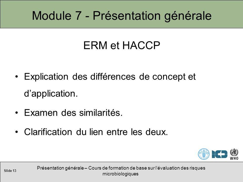 Slide 13 Présentation générale – Cours de formation de base sur lévaluation des risques microbiologiques Module 7 - Présentation générale ERM et HACCP Explication des différences de concept et dapplication.