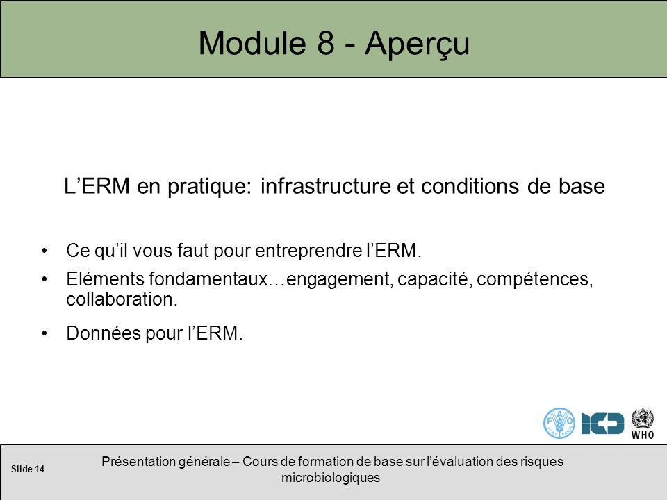 Slide 14 Présentation générale – Cours de formation de base sur lévaluation des risques microbiologiques Module 8 - Aperçu LERM en pratique: infrastructure et conditions de base Ce quil vous faut pour entreprendre lERM.