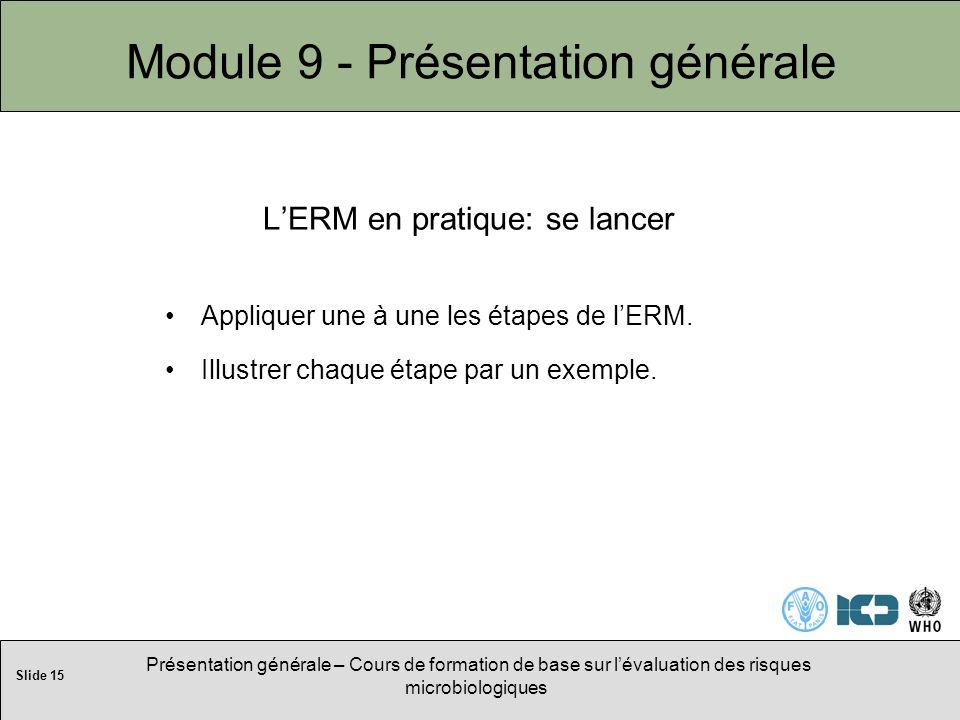 Slide 15 Présentation générale – Cours de formation de base sur lévaluation des risques microbiologiques Module 9 - Présentation générale LERM en pratique: se lancer Appliquer une à une les étapes de lERM.