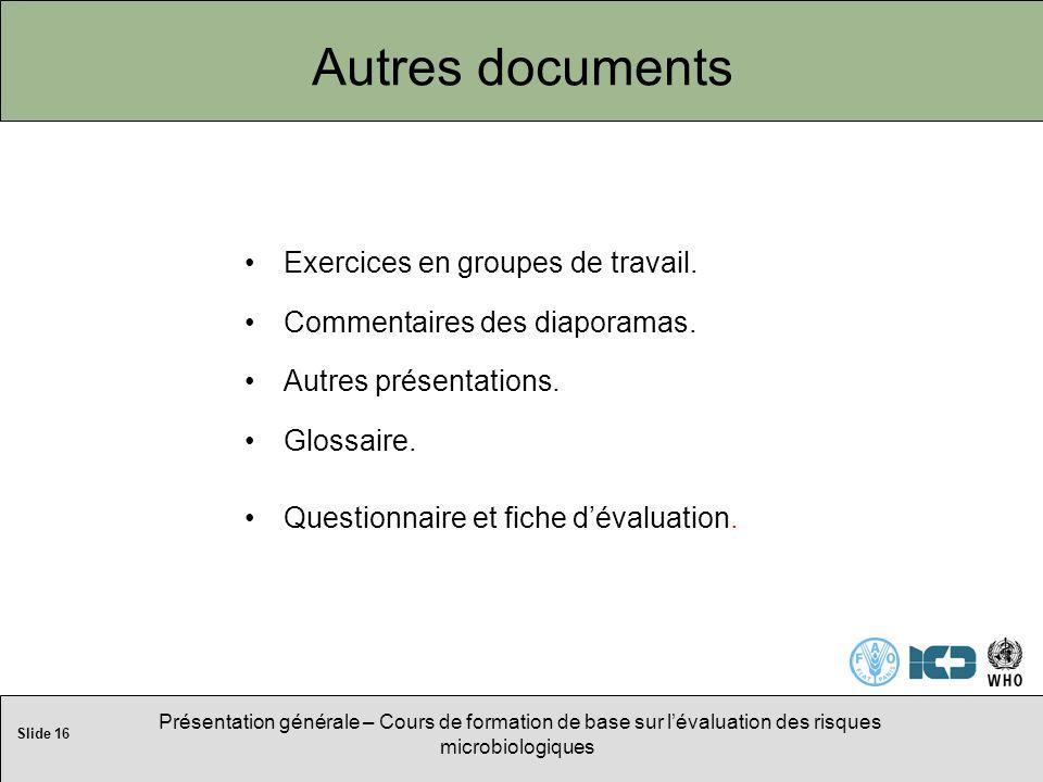 Slide 16 Présentation générale – Cours de formation de base sur lévaluation des risques microbiologiques Autres documents Exercices en groupes de travail.
