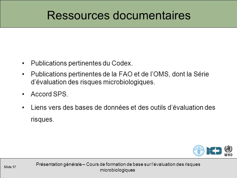 Slide 17 Présentation générale – Cours de formation de base sur lévaluation des risques microbiologiques Ressources documentaires Publications pertinentes du Codex.