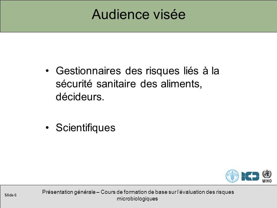 Slide 6 Présentation générale – Cours de formation de base sur lévaluation des risques microbiologiques Audience visée Gestionnaires des risques liés à la sécurité sanitaire des aliments, décideurs.
